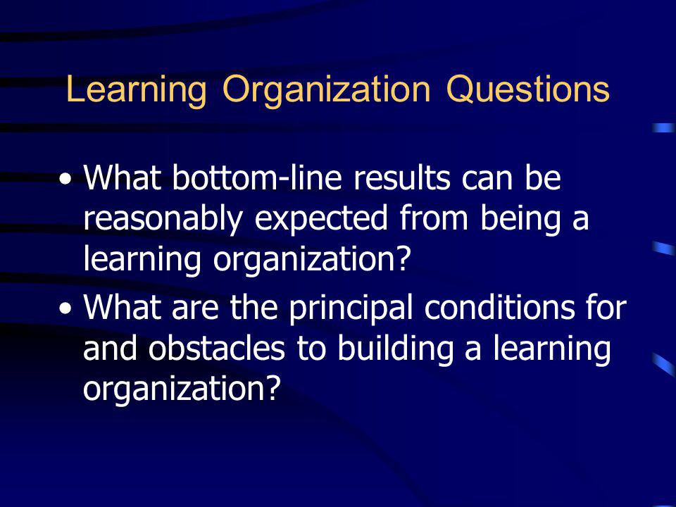 Framework-Developing Questions The Learning Organization What is a learning organization? How does the learning organization differ from other paradig