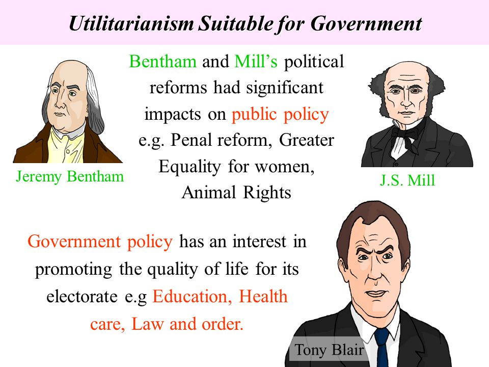 Utilitarianism Suitable for Government Jeremy Bentham J.S. Mill Bentham and Mills political reforms had significant impacts on public policy e.g. Pena