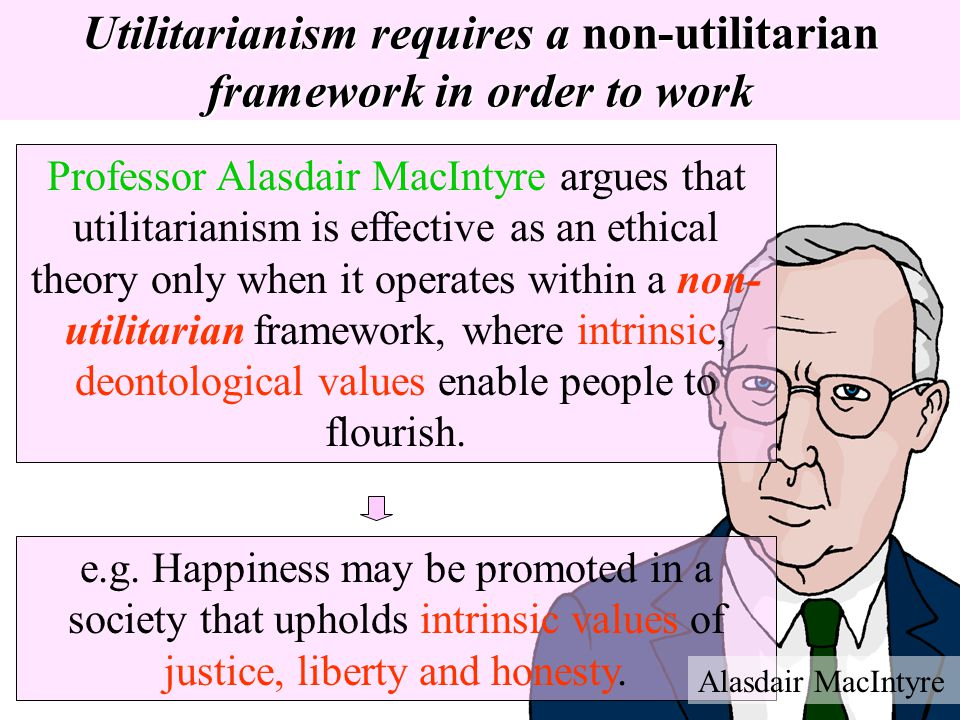 Utilitarianism requires a non-utilitarian framework in order to work Professor Alasdair MacIntyre argues that utilitarianism is effective as an ethica