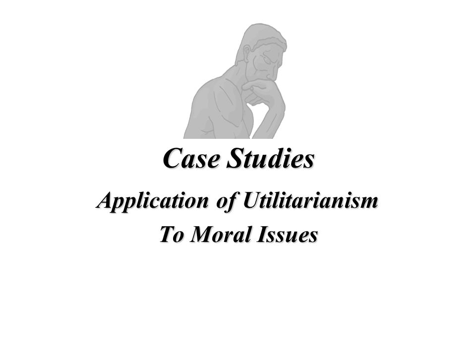 Case Studies Application of Utilitarianism To Moral Issues
