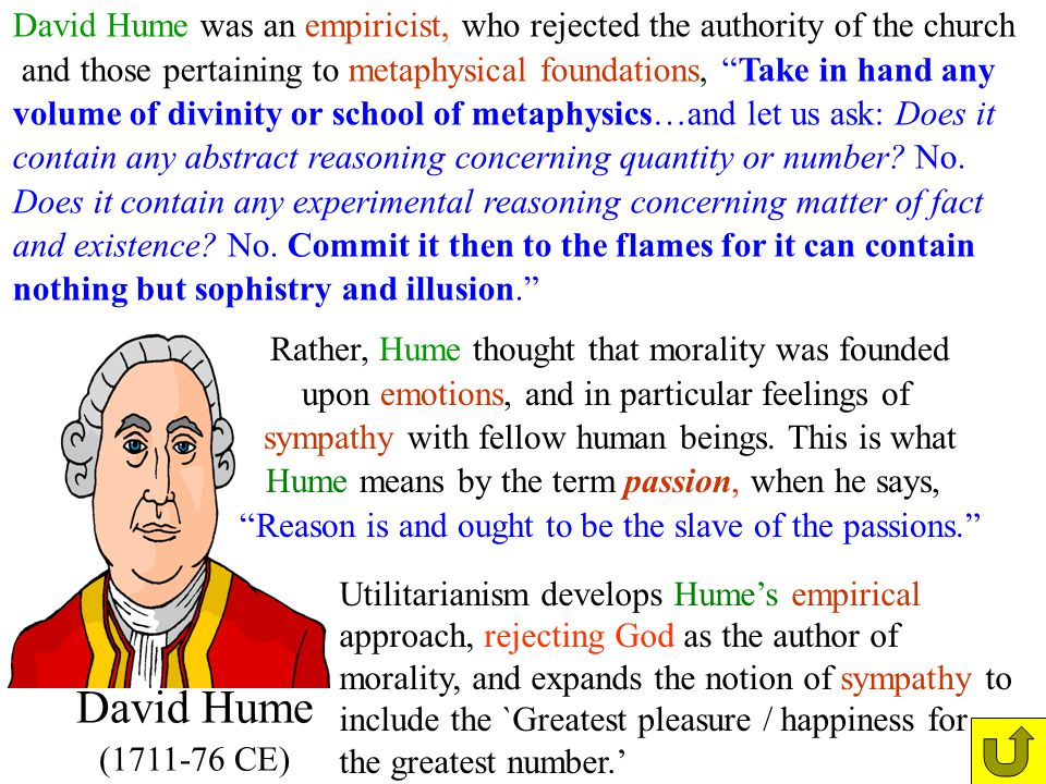 David Hume (1711-76 CE) David Hume was an empiricist, who rejected the authority of the church and those pertaining to metaphysical foundations, Take