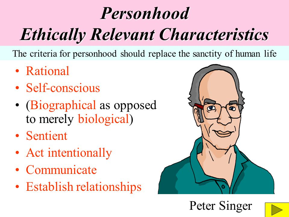 Personhood Ethically Relevant Characteristics Rational Self-conscious (Biographical as opposed to merely biological) Sentient Act intentionally Commun