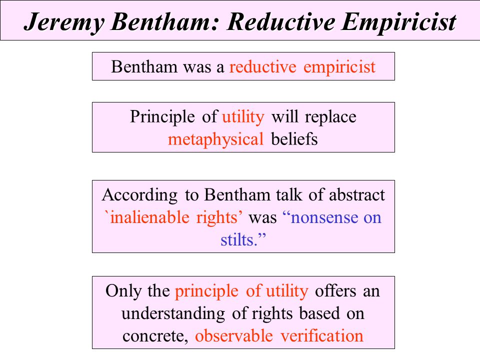 Jeremy Bentham: Reductive Empiricist Bentham was a reductive empiricist Principle of utility will replace metaphysical beliefs According to Bentham ta