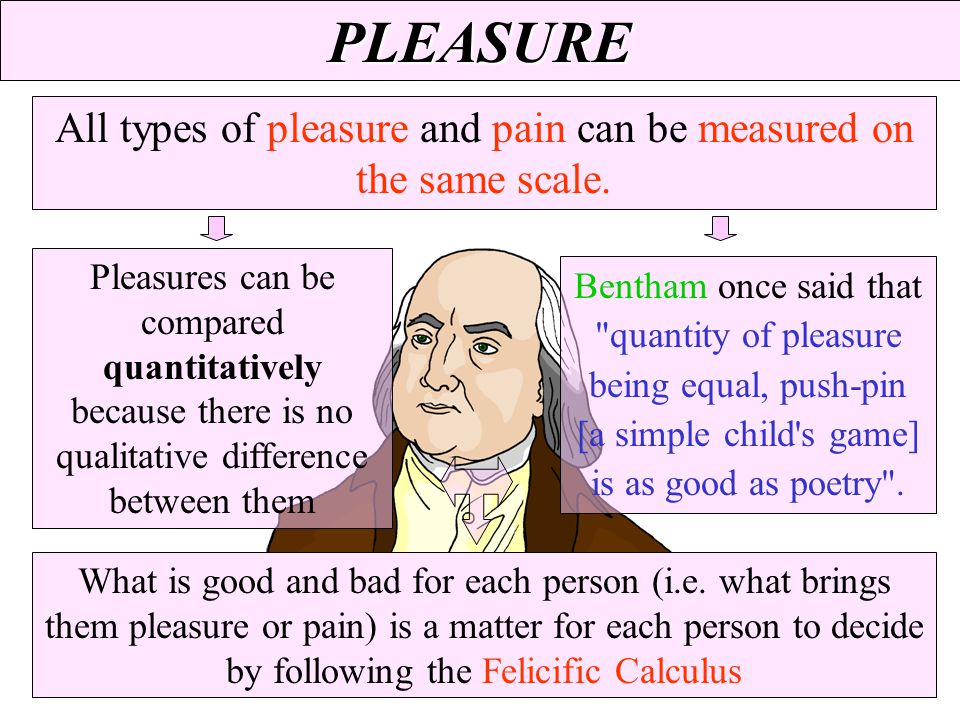 PLEASURE All types of pleasure and pain can be measured on the same scale. What is good and bad for each person (i.e. what brings them pleasure or pai