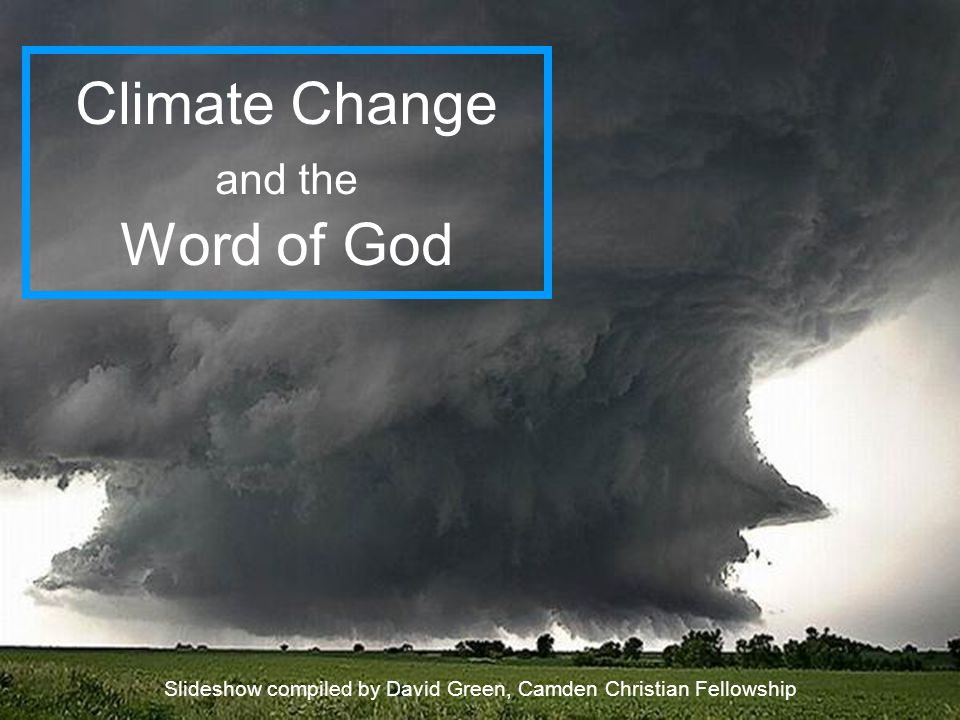Climate Change and the Word of God Slideshow compiled by David Green, Camden Christian Fellowship