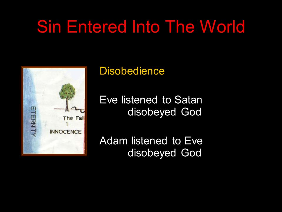 Sin Entered Into The World Disobedience Eve listened to Satan disobeyed God Adam listened to Eve disobeyed God