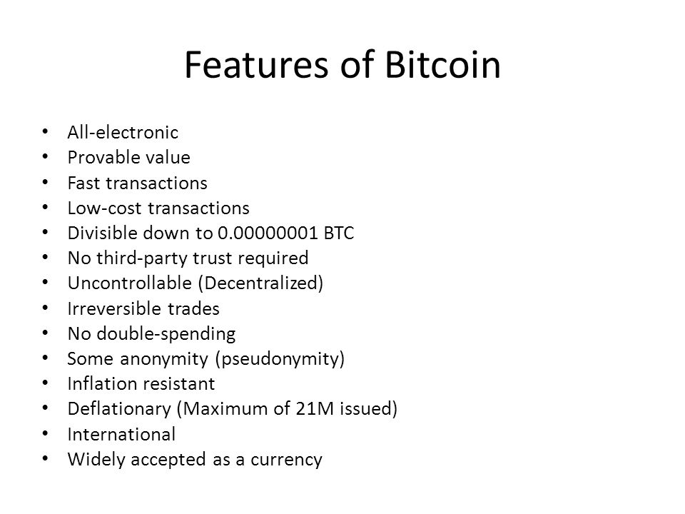 Features of Bitcoin All-electronic Provable value Fast transactions Low-cost transactions Divisible down to 0.00000001 BTC No third-party trust requir