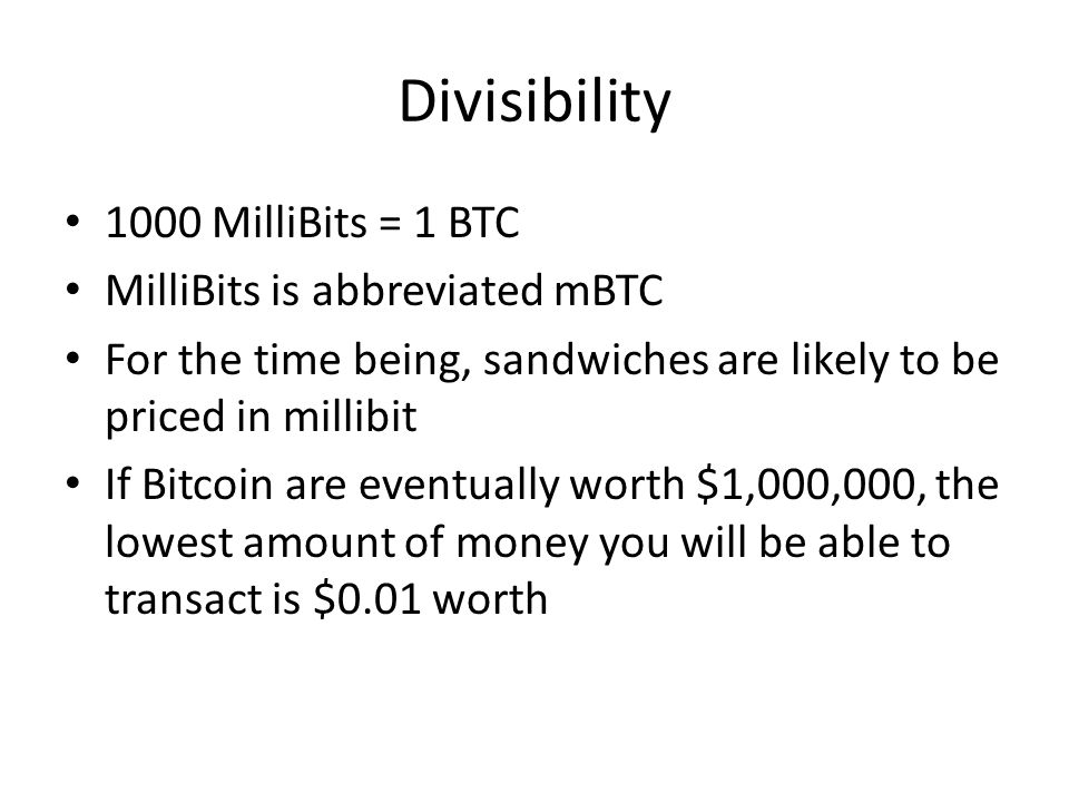 Divisibility 1000 MilliBits = 1 BTC MilliBits is abbreviated mBTC For the time being, sandwiches are likely to be priced in millibit If Bitcoin are ev