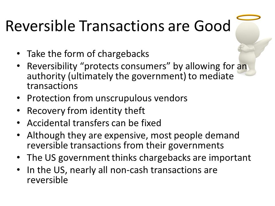 Reversible Transactions are Good Take the form of chargebacks Reversibility protects consumers by allowing for an authority (ultimately the government