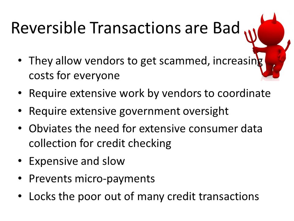 Reversible Transactions are Bad They allow vendors to get scammed, increasing costs for everyone Require extensive work by vendors to coordinate Requi