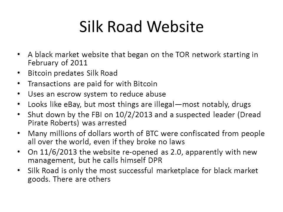 Silk Road Website A black market website that began on the TOR network starting in February of 2011 Bitcoin predates Silk Road Transactions are paid f