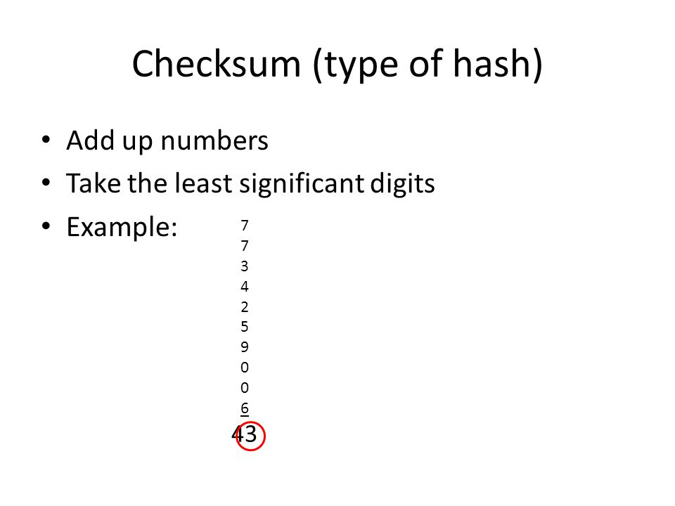 Checksum (type of hash) Add up numbers Take the least significant digits Example: 7 3 4 2 5 9 0 6 43