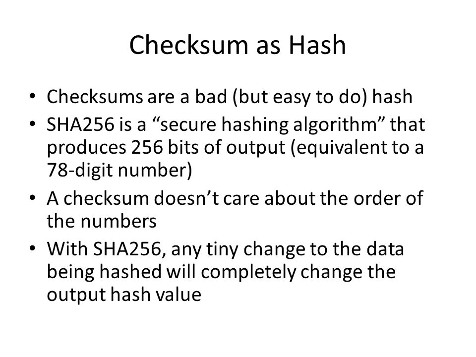 Checksum as Hash Checksums are a bad (but easy to do) hash SHA256 is a secure hashing algorithm that produces 256 bits of output (equivalent to a 78-d