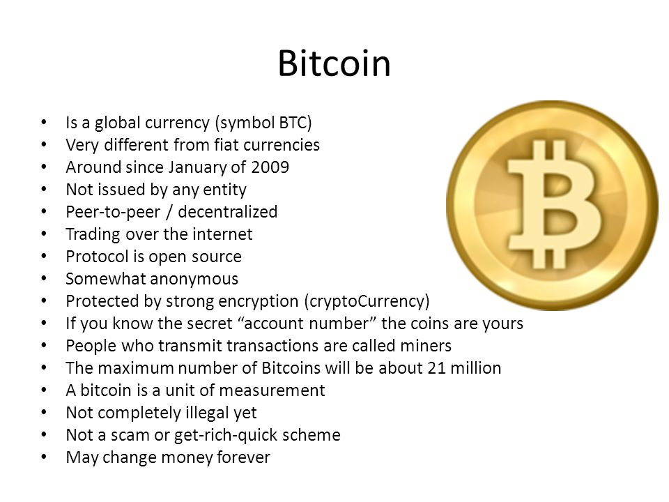 Bitcoin Is a global currency (symbol BTC) Very different from fiat currencies Around since January of 2009 Not issued by any entity Peer-to-peer / dec