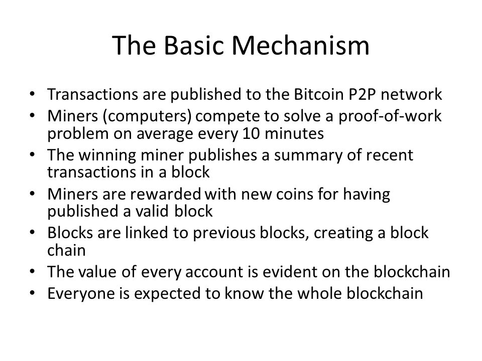 The Basic Mechanism Transactions are published to the Bitcoin P2P network Miners (computers) compete to solve a proof-of-work problem on average every
