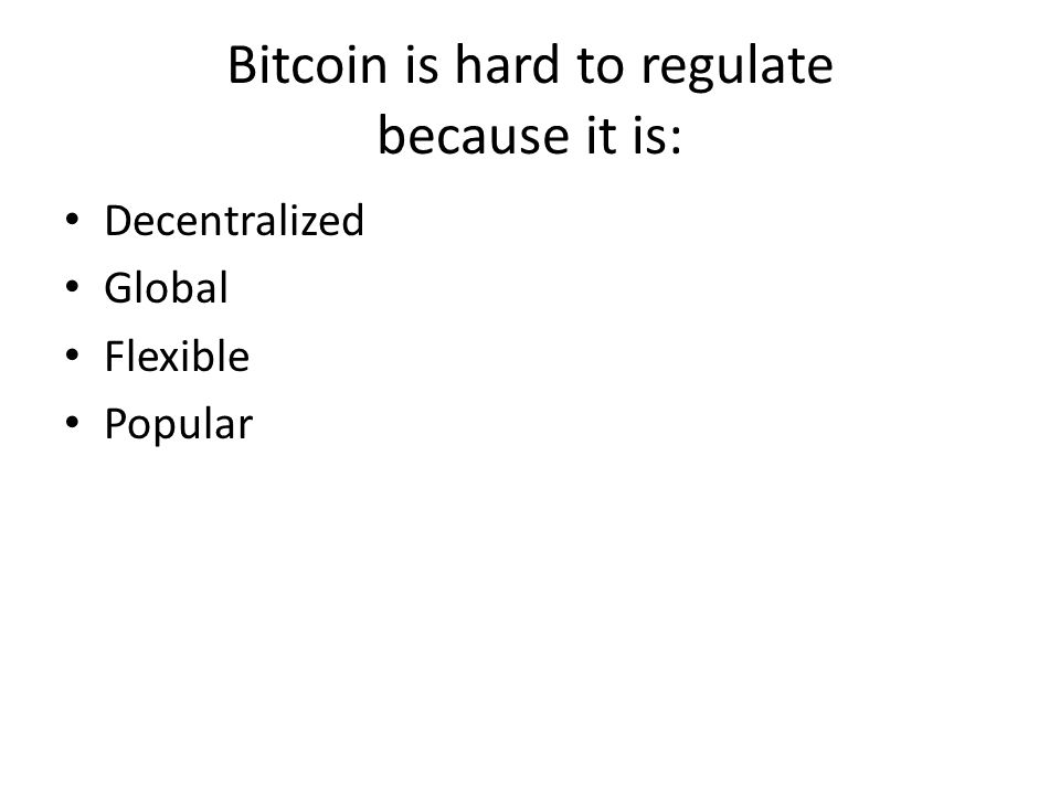 Bitcoin is hard to regulate because it is: Decentralized Global Flexible Popular
