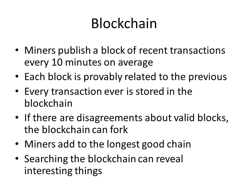 Blockchain Miners publish a block of recent transactions every 10 minutes on average Each block is provably related to the previous Every transaction