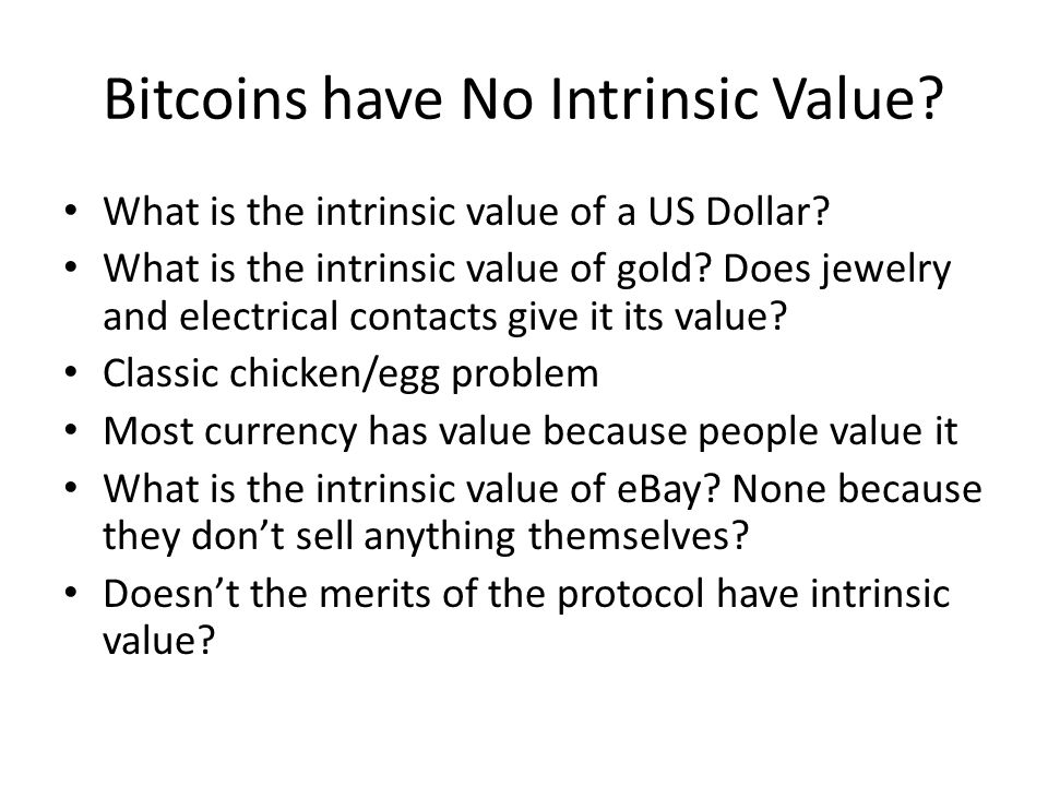 Bitcoins have No Intrinsic Value? What is the intrinsic value of a US Dollar? What is the intrinsic value of gold? Does jewelry and electrical contact