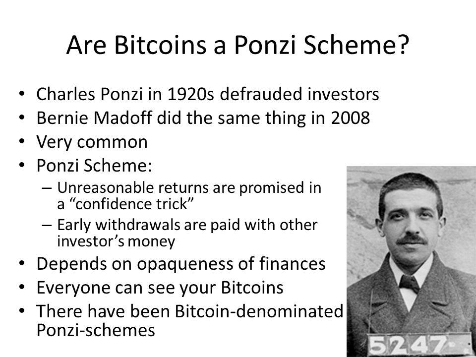 Are Bitcoins a Ponzi Scheme? Charles Ponzi in 1920s defrauded investors Bernie Madoff did the same thing in 2008 Very common Ponzi Scheme: – Unreasona