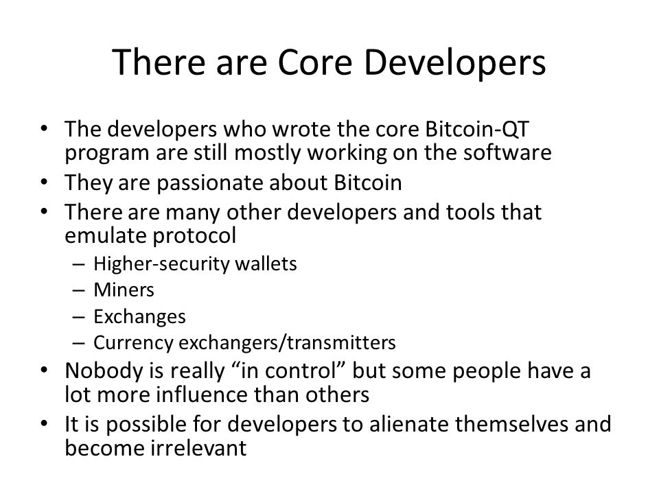 There are Core Developers The developers who wrote the core Bitcoin-QT program are still mostly working on the software They are passionate about Bitc