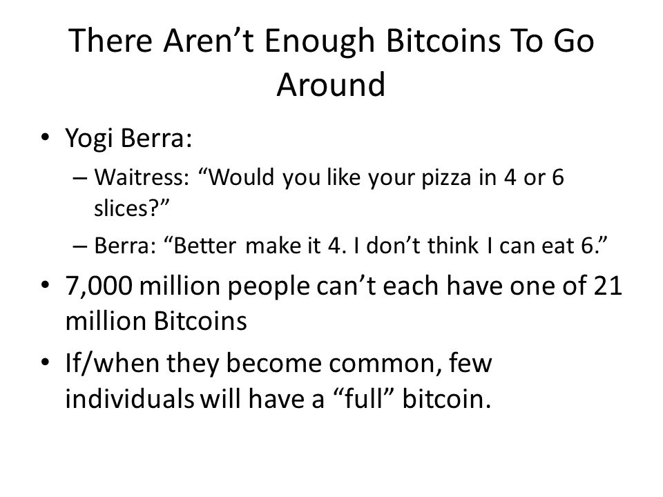 There Arent Enough Bitcoins To Go Around Yogi Berra: – Waitress: Would you like your pizza in 4 or 6 slices? – Berra: Better make it 4. I dont think I