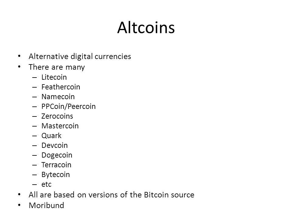Altcoins Alternative digital currencies There are many – Litecoin – Feathercoin – Namecoin – PPCoin/Peercoin – Zerocoins – Mastercoin – Quark – Devcoi