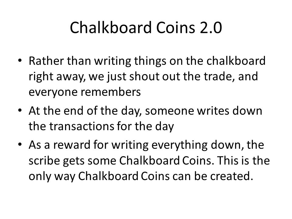 Chalkboard Coins 2.0 Rather than writing things on the chalkboard right away, we just shout out the trade, and everyone remembers At the end of the da