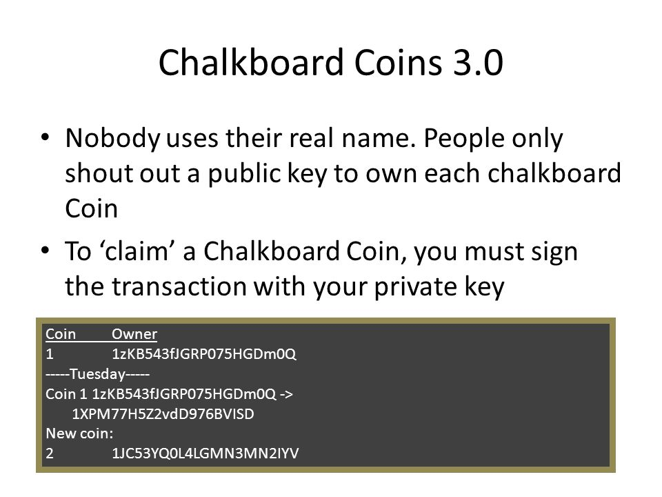 Chalkboard Coins 3.0 Nobody uses their real name. People only shout out a public key to own each chalkboard Coin To claim a Chalkboard Coin, you must