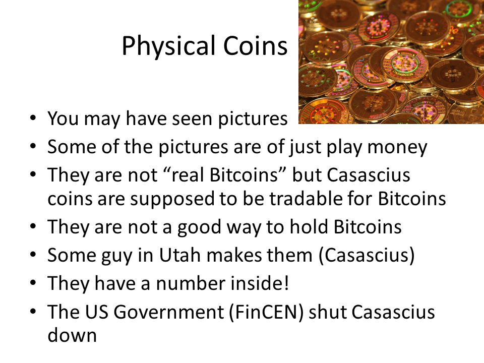 Physical Coins You may have seen pictures Some of the pictures are of just play money They are not real Bitcoins but Casascius coins are supposed to b