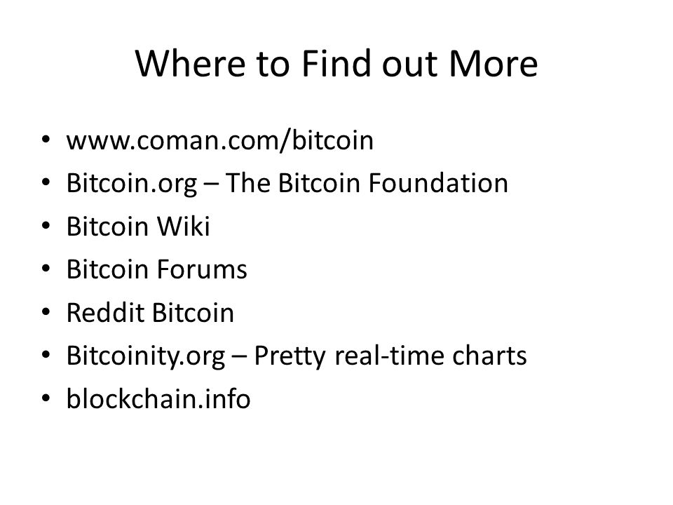 Where to Find out More www.coman.com/bitcoin Bitcoin.org – The Bitcoin Foundation Bitcoin Wiki Bitcoin Forums Reddit Bitcoin Bitcoinity.org – Pretty r