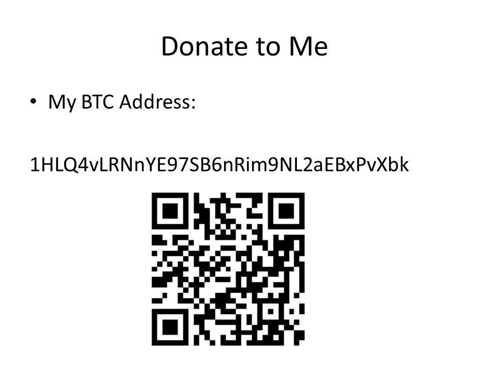 Donate to Me My BTC Address: 1HLQ4vLRNnYE97SB6nRim9NL2aEBxPvXbk