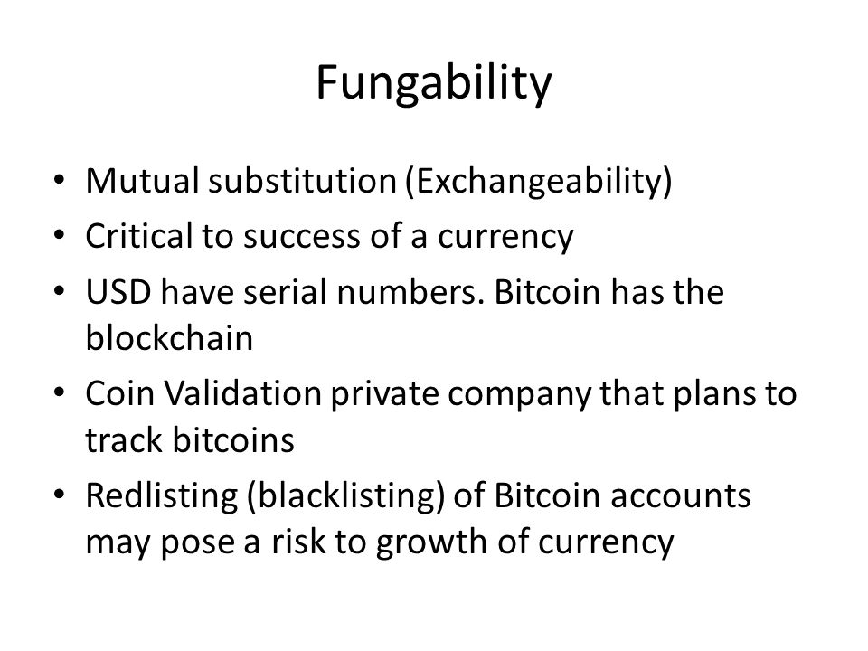 Fungability Mutual substitution (Exchangeability) Critical to success of a currency USD have serial numbers. Bitcoin has the blockchain Coin Validatio