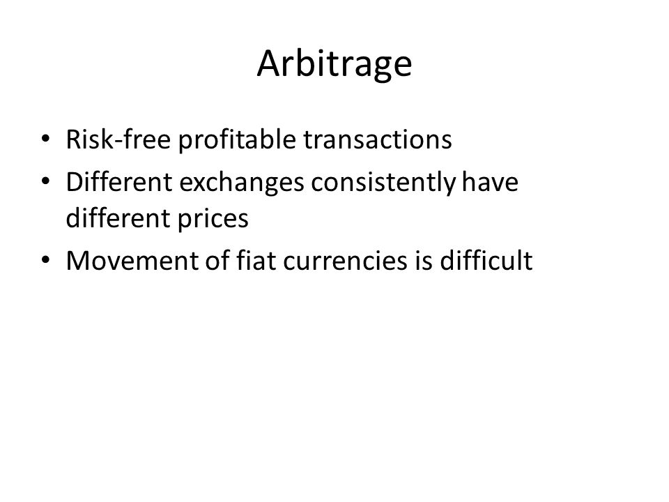 Arbitrage Risk-free profitable transactions Different exchanges consistently have different prices Movement of fiat currencies is difficult