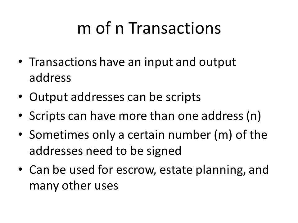 m of n Transactions Transactions have an input and output address Output addresses can be scripts Scripts can have more than one address (n) Sometimes
