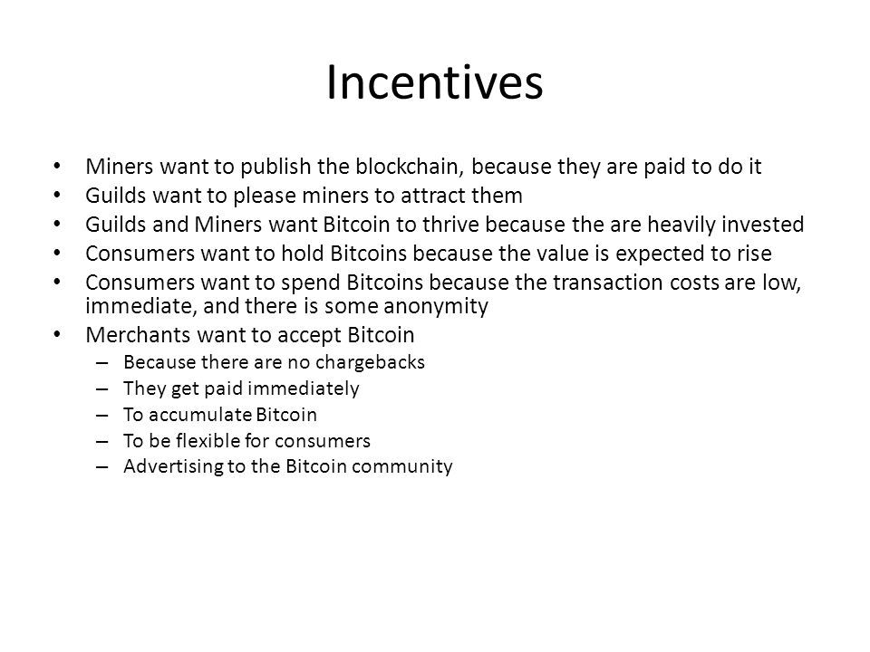 Incentives Miners want to publish the blockchain, because they are paid to do it Guilds want to please miners to attract them Guilds and Miners want B