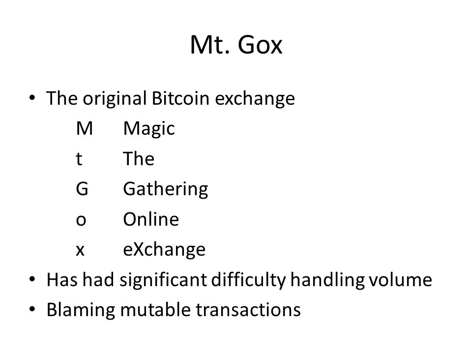Mt. Gox The original Bitcoin exchange MMagic tThe GGathering oOnline xeXchange Has had significant difficulty handling volume Blaming mutable transact