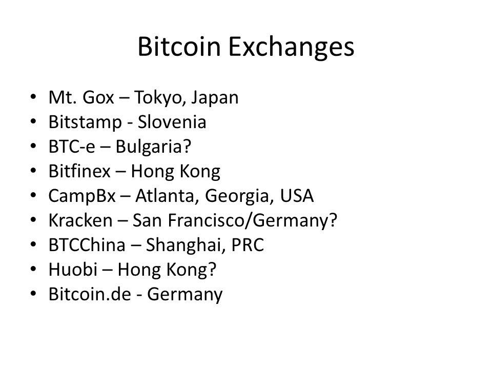 Bitcoin Exchanges Mt. Gox – Tokyo, Japan Bitstamp - Slovenia BTC-e – Bulgaria? Bitfinex – Hong Kong CampBx – Atlanta, Georgia, USA Kracken – San Franc