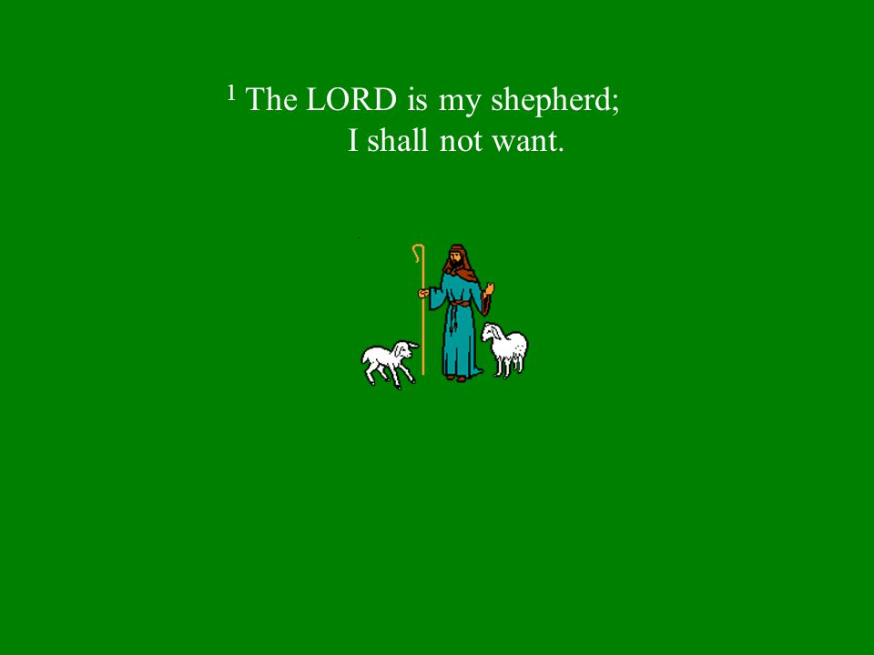 1 The LORD is my shepherd; I shall not want.