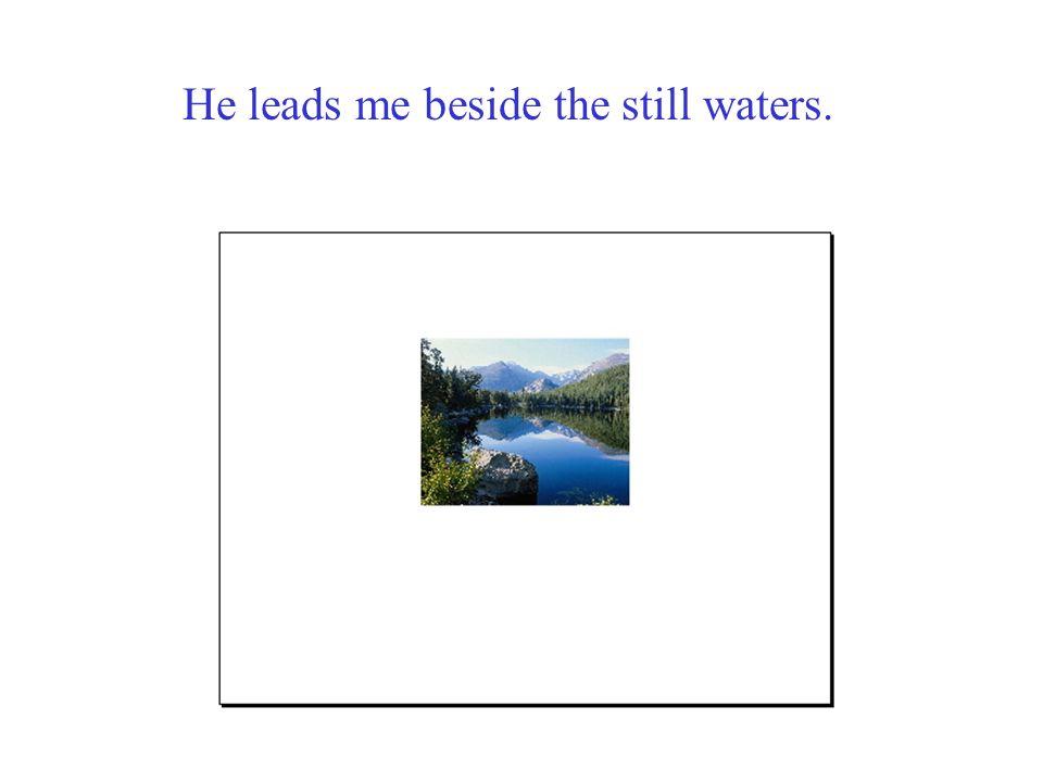 He leads me beside the still waters.