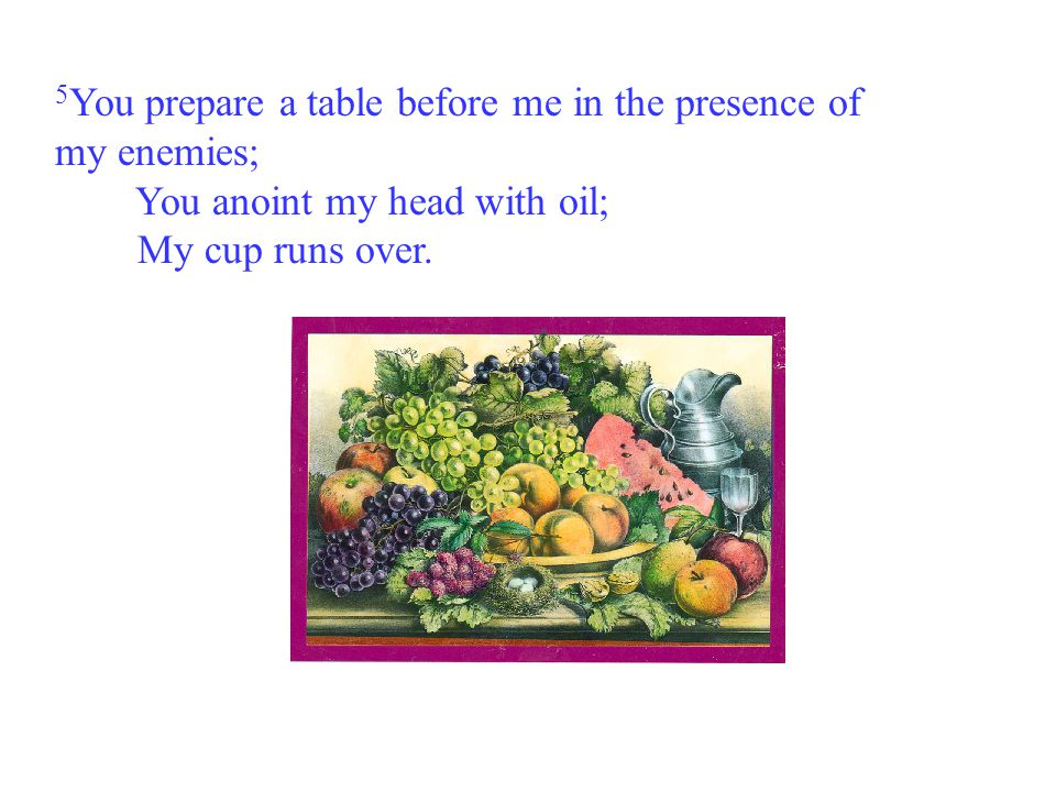 5 You prepare a table before me in the presence of my enemies; You anoint my head with oil; My cup runs over.