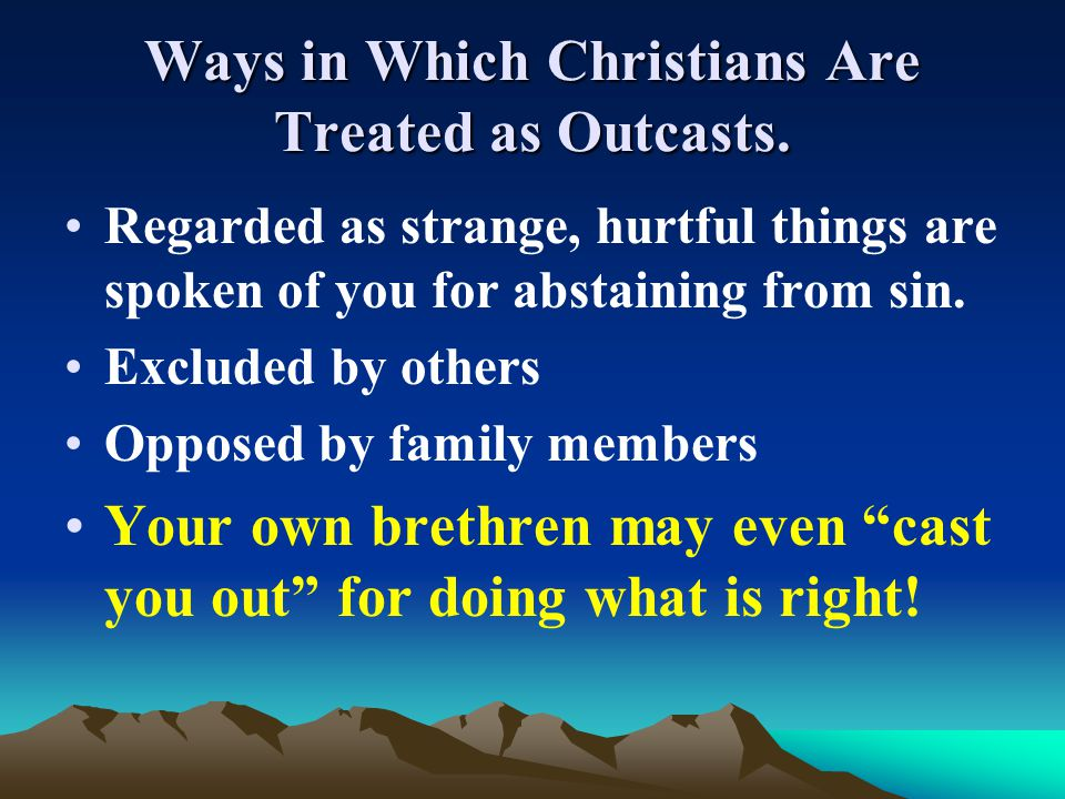Ways in Which Christians Are Treated as Outcasts. Regarded as strange, hurtful things are spoken of you for abstaining from sin. Excluded by others Op