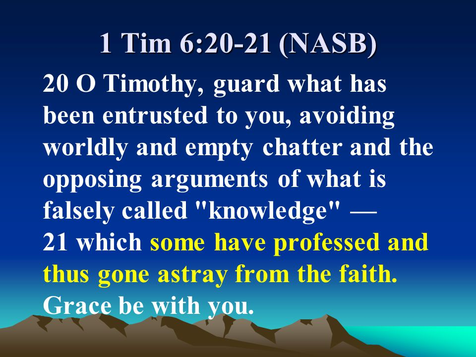 1 Tim 6:20-21 (NASB) 20 O Timothy, guard what has been entrusted to you, avoiding worldly and empty chatter and the opposing arguments of what is fals