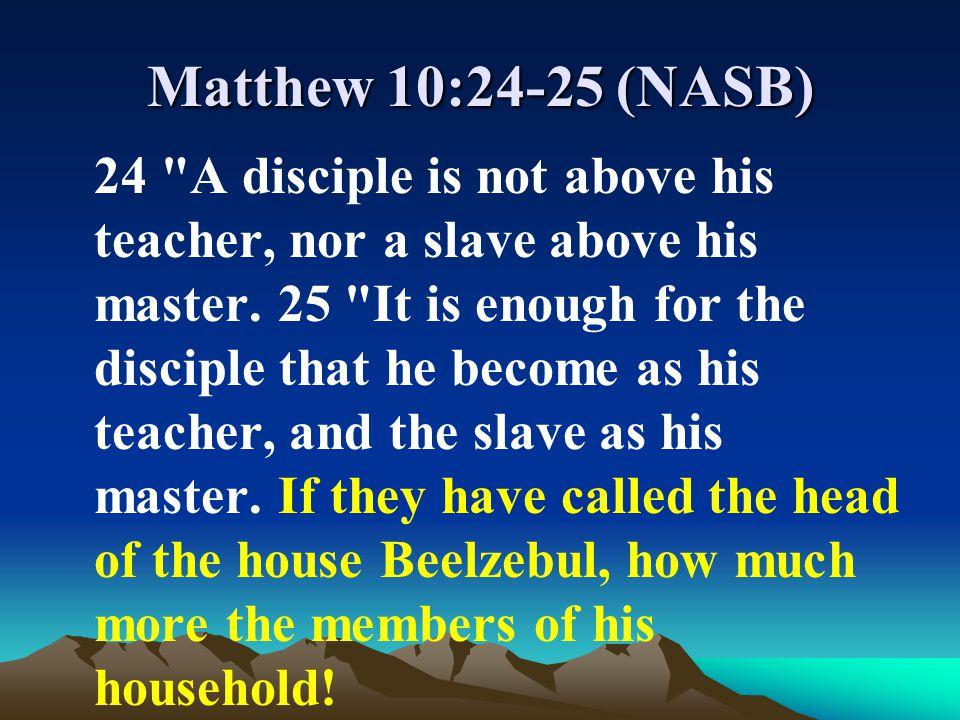 Matthew 10:24-25 (NASB) 24 A disciple is not above his teacher, nor a slave above his master.