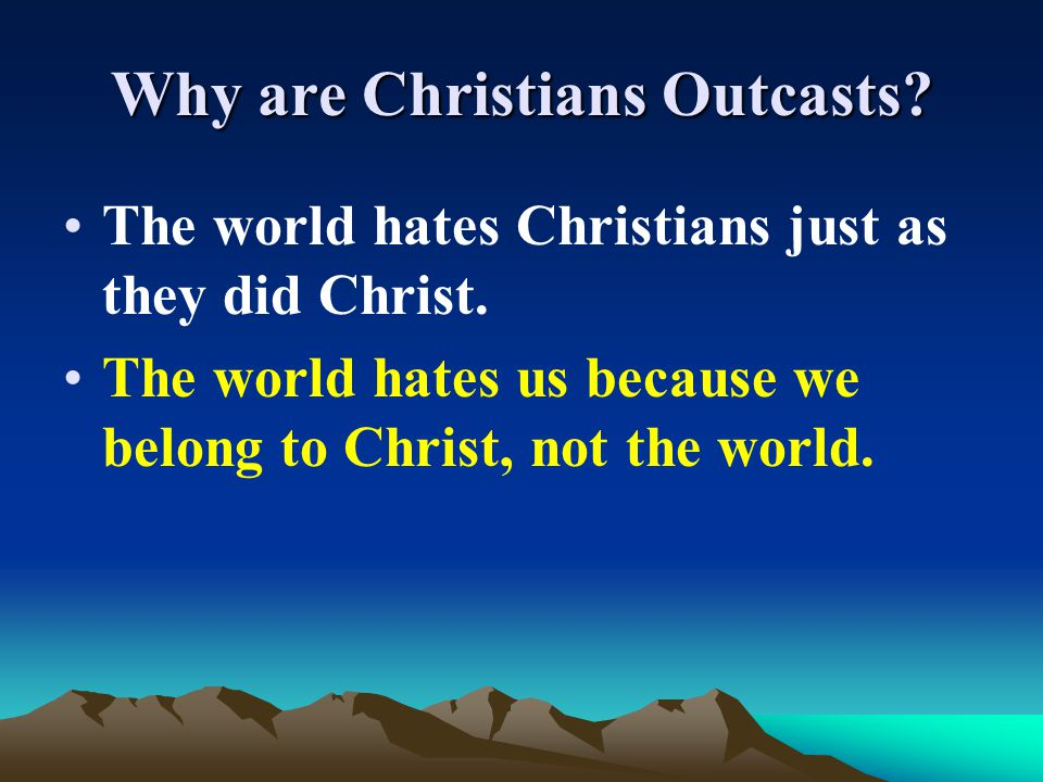 Why are Christians Outcasts? The world hates Christians just as they did Christ. The world hates us because we belong to Christ, not the world.