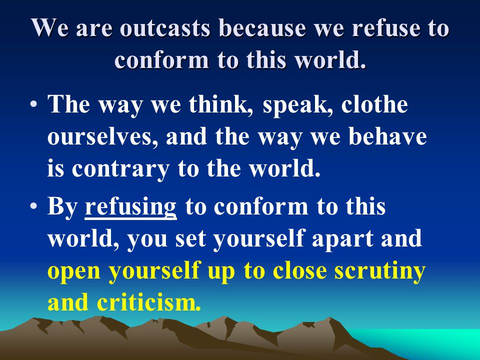 The way we think, speak, clothe ourselves, and the way we behave is contrary to the world. By refusing to conform to this world, you set yourself apar