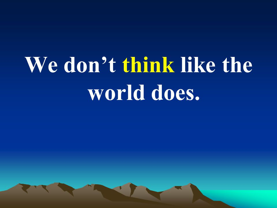 We dont think like the world does.