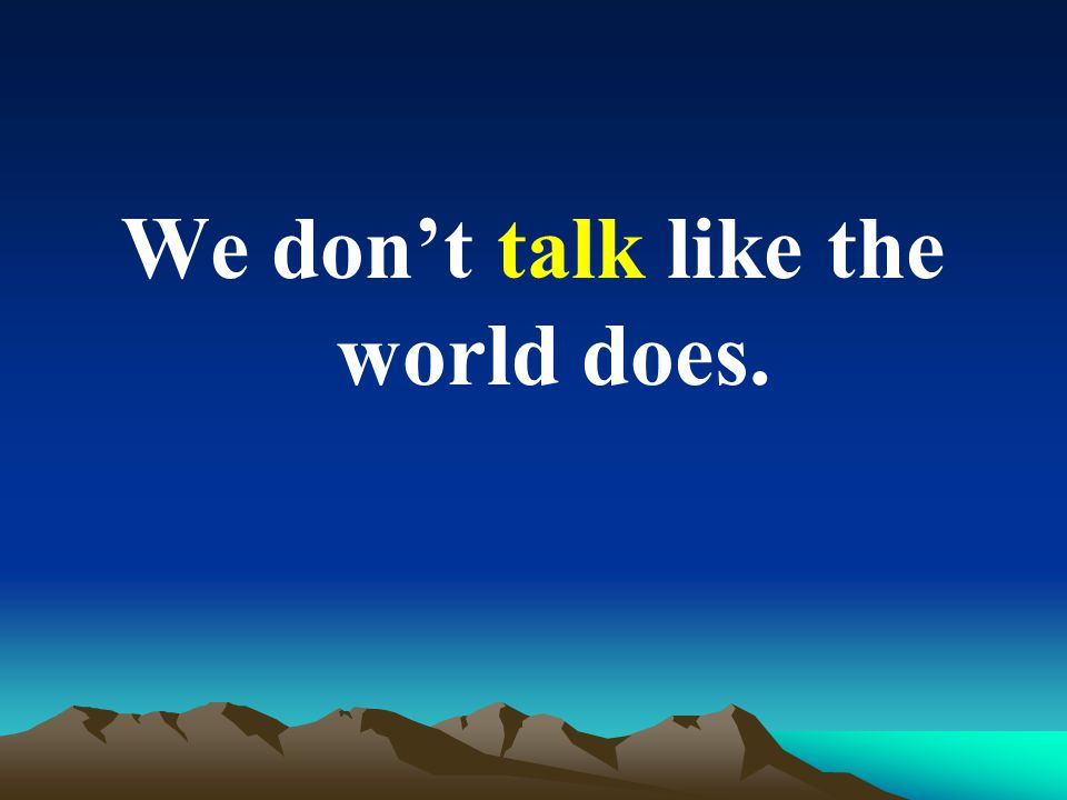 We dont talk like the world does.