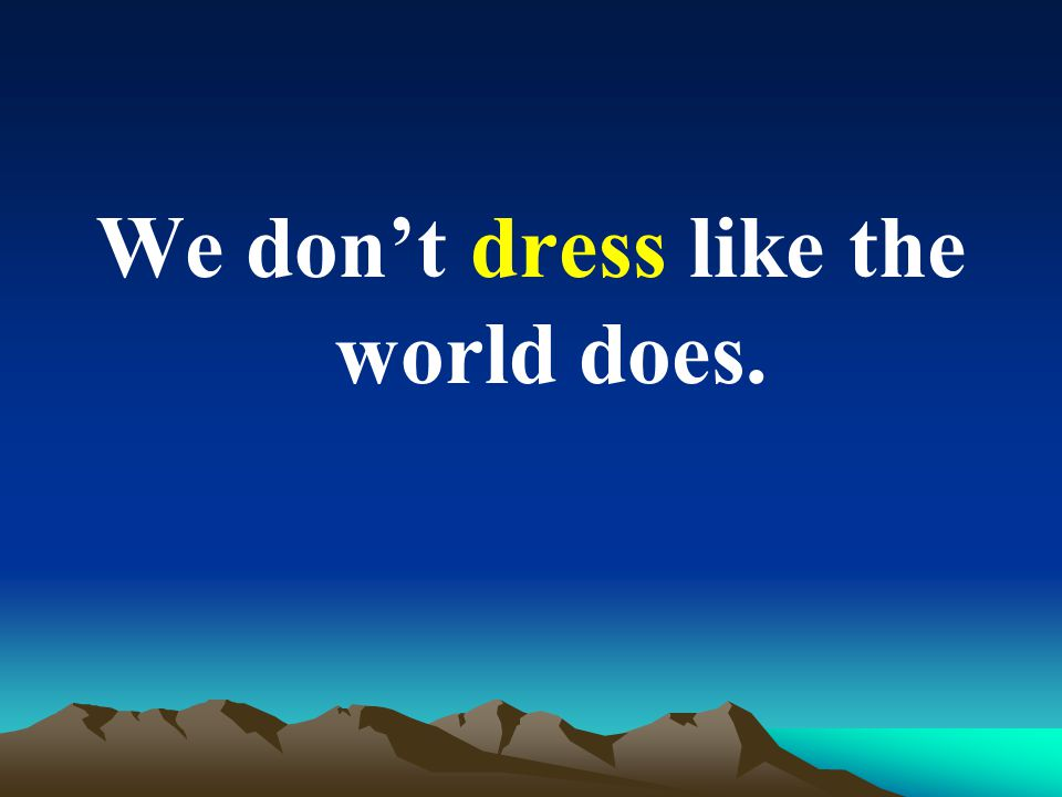 We dont dress like the world does.