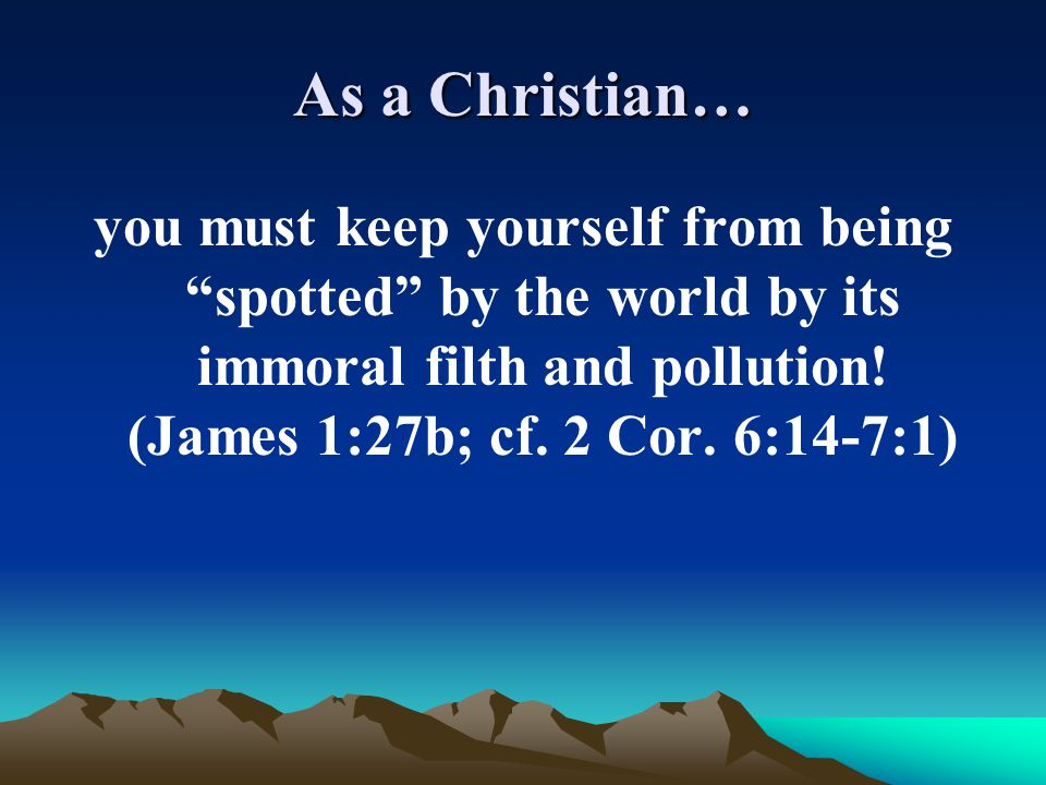 As a Christian… you must keep yourself from being spotted by the world by its immoral filth and pollution! (James 1:27b; cf. 2 Cor. 6:14-7:1)