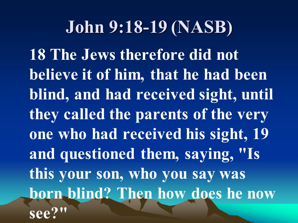 John 9:18-19 (NASB) 18 The Jews therefore did not believe it of him, that he had been blind, and had received sight, until they called the parents of